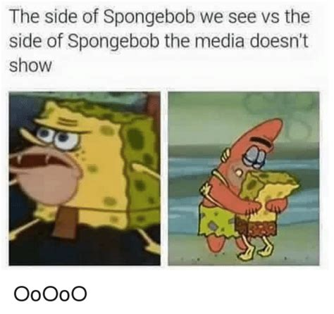 Dank Spongebob Memes - the side of spongebob we see vs the side of spongebob the media doesn t show ooooo spongebob