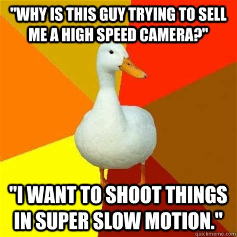 Motion Memes - quot why is this guy trying to sell me a high speed camera quot quot i want to shoot things in super slow