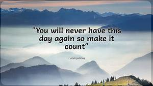 You, Will, Never, Have, This, Day, Again, So, Make, It, Count