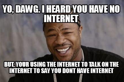 No Internet Meme - meme creator yo dawg i heard you have no internet but your using the internet to talk on t