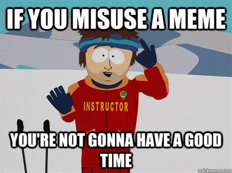 You Re Gonna Have A Bad Time Meme - if you misuse a meme you re not gonna have a good time south park bad time quickmeme