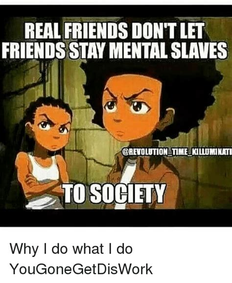 Real Friends Meme - real friends don t let friends stay mental slaves time killuminati to society why i do what i do