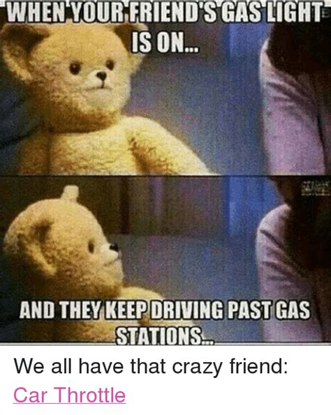 Crazy Friends Meme - when your friendsgas lights is on and they keepdriving past gas stations we all have that crazy