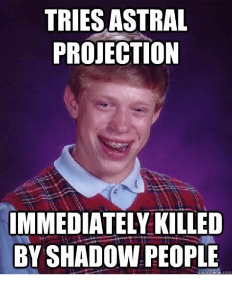 Meme Meme Meme - tries astral projection immediately killed by shadowpeople uick meme meme on sizzle