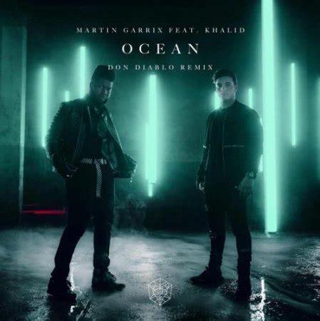 Khalid] you could put an ocean between our love, love, love it won't keep us apart you could build a. Martin Garrix - Ocean (Don Diablo Remix) feat. Khalid ...