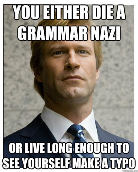Nazi Meme - you either die a grammar nazi or live long enough to see yourself make a typo misc quickmeme