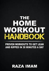 The Home Workout Handbook  Proven Workouts To Get Lean And Ripped In 30 Minutes A Day By Raza