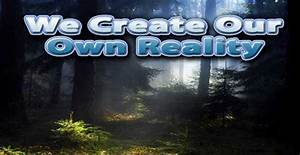 We Create Our Own Reality