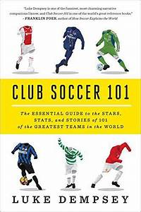Club Soccer 101  The Essential Guide To The Stars  Stats  And Stories Of 101 Of The Greatest