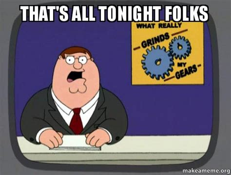 Grinds My Gears Meme - that s all tonight folks what grinds my gears family guy make a meme