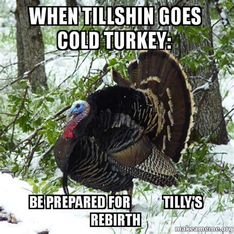 Be Prepared Meme - when tillshin goes cold turkey be prepared for tilly s rebirth make a meme