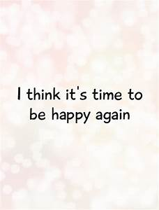 I think it's time to be happy again | Picture Quotes