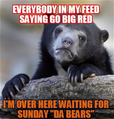 Da Bears Meme - meme creator everybody in my feed saying go big red i m over here waiting for sunday quot da bear