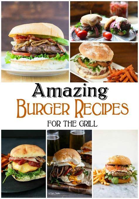 amazing burger recipes grill passionforsavings savings grilling