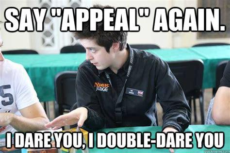 I Double Dare You Meme - say quot appeal quot again i dare you i double dare you judging famously quickmeme
