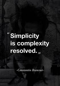 """""""Simplicity is complexity resolved."""" ( Constantin Brancusi ..."""