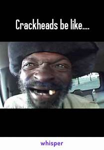 Crackheads be like....