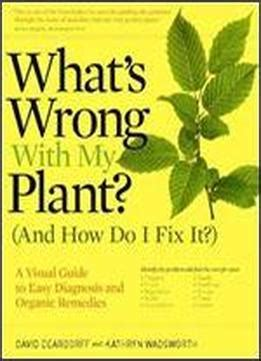 what s wrong with my plant and how do i fix it a visual guide to easy diagnosis and organic