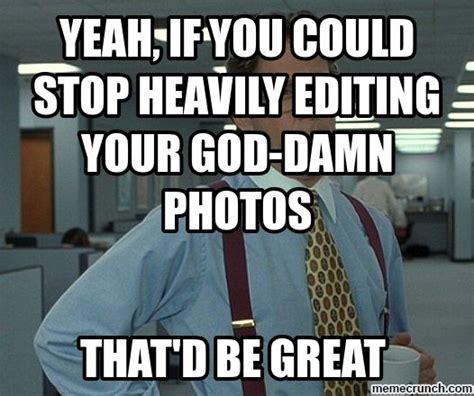 Meme Edit - yeah if you could stop heavily editing your god damn photos
