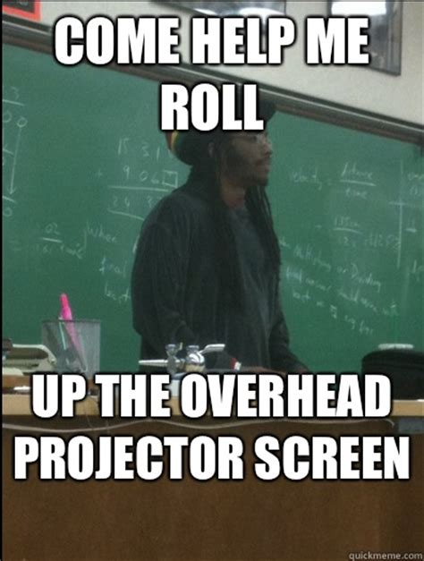 Roll Up Meme - come help me roll up the overhead projector screen rasta science teacher quickmeme