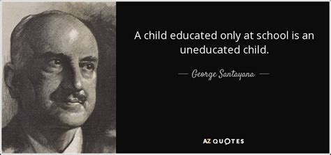 george santayana quote  child educated   school