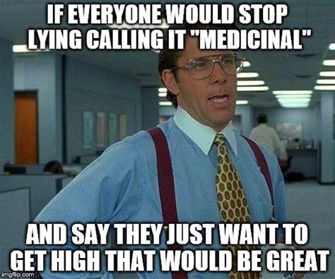 Quit Lying Meme - legalize weed imgflip