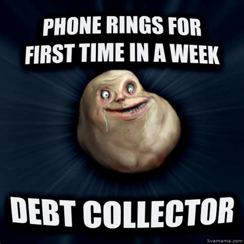 Bill Collector Meme - livememe com forever alone