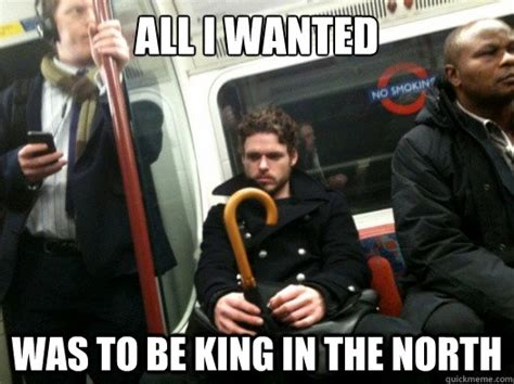 King Of The North Meme - all i wanted was to be king in the north misc quickmeme