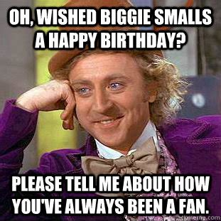 Biggie Smalls Meme - oh wished biggie smalls a happy birthday please tell me about how you ve always been a fan