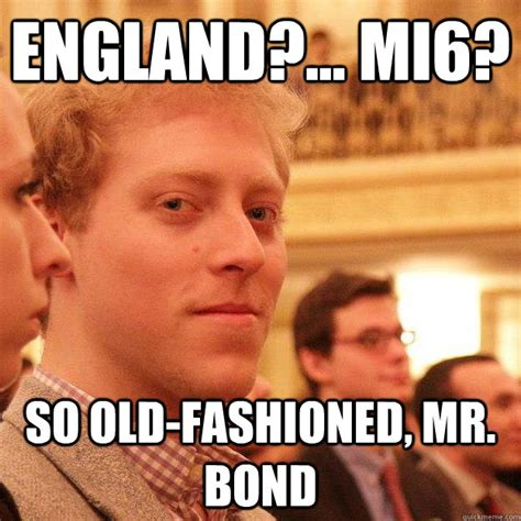 Old Fashioned Memes - england mi6 so old fashioned mr bond skyfall mark mahvi quickmeme