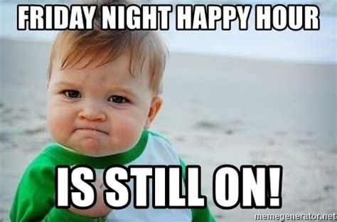 Happy Hour Meme - friday night happy hour is still on fist pump baby meme generator