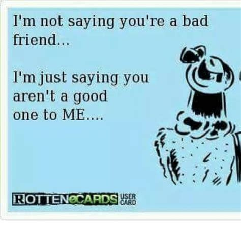 Bad Friend Memes - i m not saying you re a bad friend i m just saying you c aren t a good one to me rotten cards