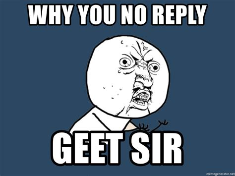 Why You No Reply Meme - why you no reply geet sir y u no meme generator