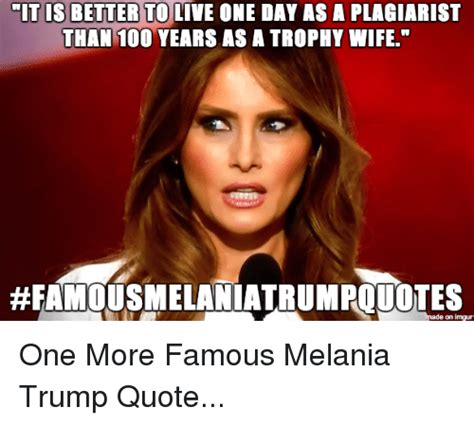 Melania Trump Memes - mit is better to live one day asa plagiarist than 100 years as a trophy wife made on impur one
