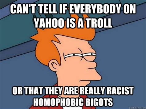 Homophobic Memes - can t tell if everybody on yahoo is a troll or that they are really racist homophobic bigots