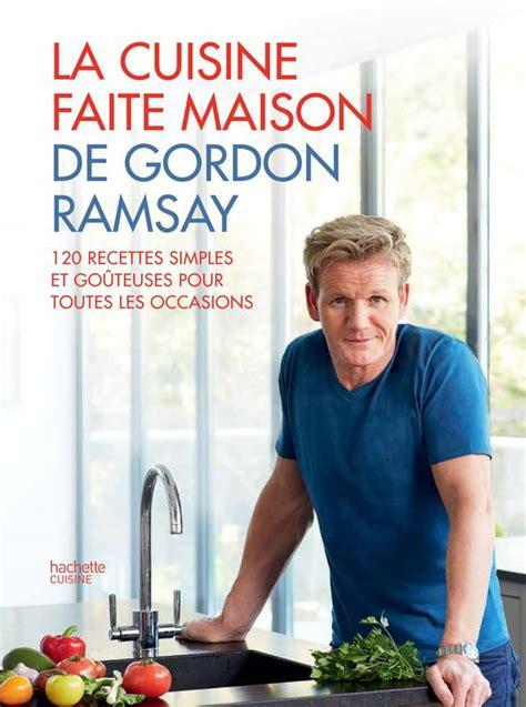 cuisine de gordon ramsay livre la cuisine faite maison de gordon ramsay gordon