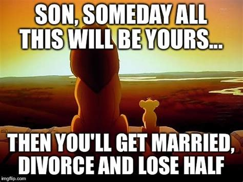 Funny Divorce Memes - son someday all this will be yours then you ll get married divorce and lose half