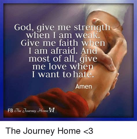 He (god) gives strength to the weary and increases the power of the weak…. God Give Me Strength When I Am Weak Give Me Faith When I Am Afraid and Most of All Give Me Love ...