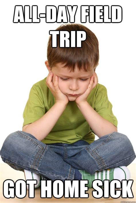 School Trip Meme - all day field trip got home sick first grade problems quickmeme