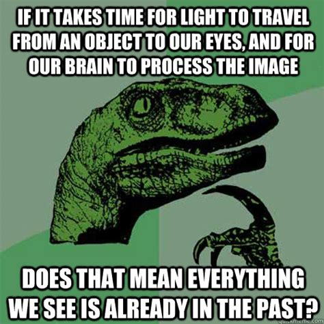 Time Travel Meme - if it takes time for light to travel from an object to our eyes and for our brain to process