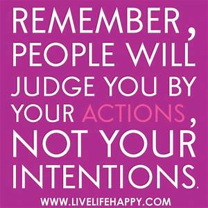 Remember, people will judge you by your actions, not your ...