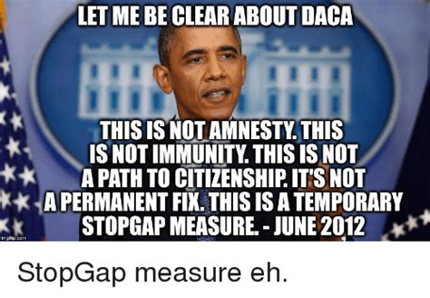 Daca Memes - let me be clear about daca this is not amnestythis is not immunity this is not a path to