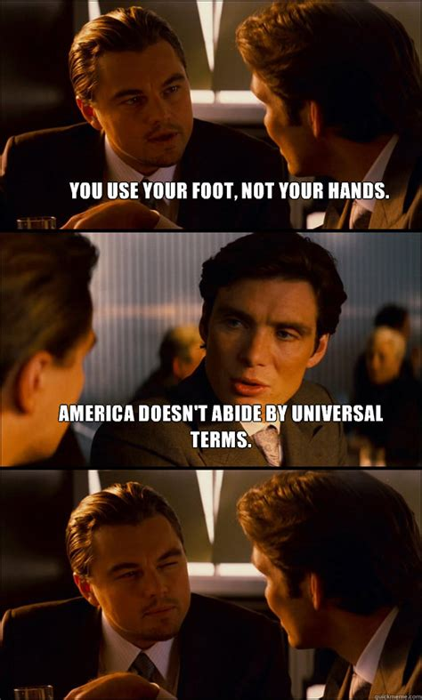 Inception Memes - you use your foot not your hands america doesn t abide by universal terms inception quickmeme