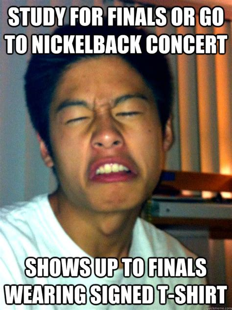 Nickelback Meme - study for finals or go to nickelback concert shows up to finals wearing signed t shirt bad