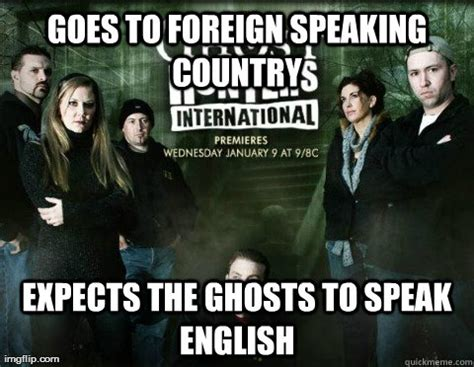 Ghost Hunters Meme - goes to foreign speaking country expects the ghosts to speak english scumbag international