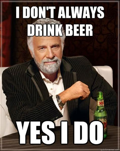 Beer Meme Guy - i don t always drink beer yes i do the most interesting man in the world quickmeme