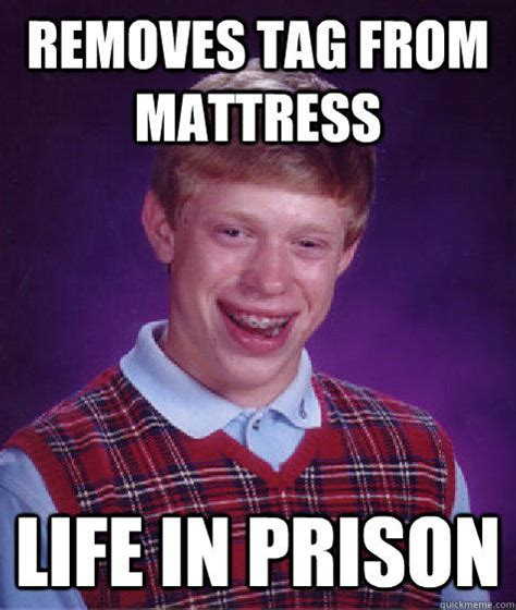 Badluck Brian Meme - removes tag from mattress life in prison bad luck brian quickmeme