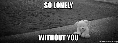 So Lonely Meme - so lonely without you make a meme