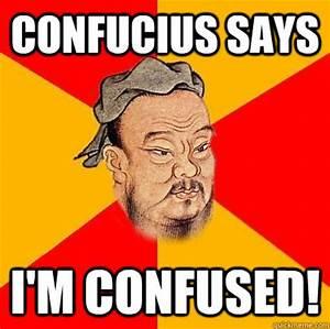 Confucius says I'm confused! - Confucius says - quickmeme