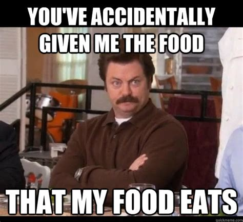 Ron Meme - you ve accidentally given me the food that my food eats ron swanson quickmeme